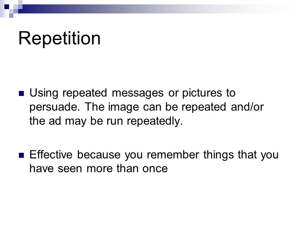Repetition Using repeated messages or pictures to persuade.