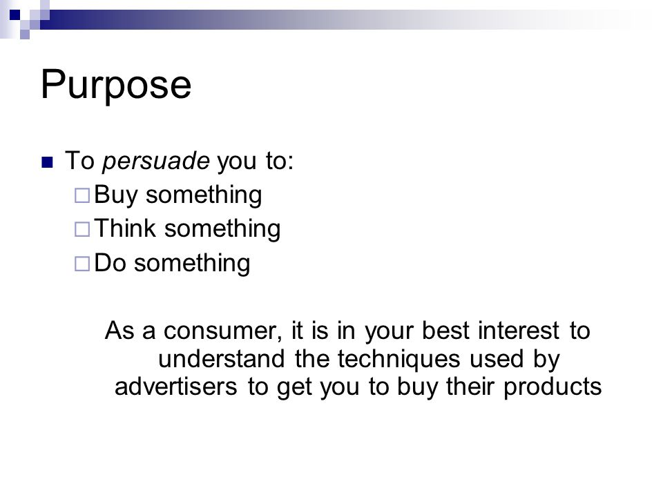 Purpose To persuade you to:  Buy something  Think something  Do something As a consumer, it is in your best interest to understand the techniques used by advertisers to get you to buy their products
