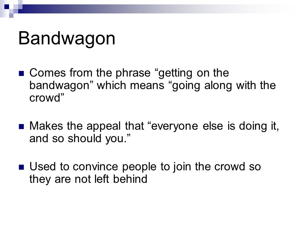 Bandwagon Comes from the phrase getting on the bandwagon which means going along with the crowd Makes the appeal that everyone else is doing it, and so should you. Used to convince people to join the crowd so they are not left behind