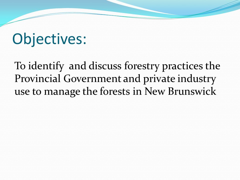 Objectives: To identify and discuss forestry practices the Provincial Government and private industry use to manage the forests in New Brunswick