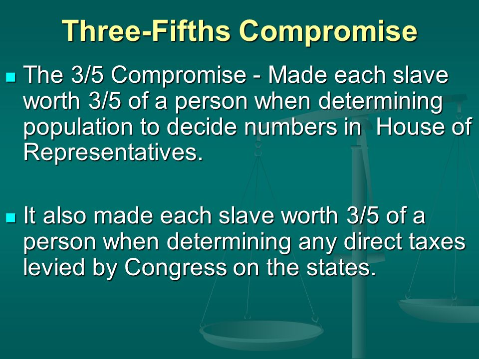 Three-Fifths Compromise The 3/5 Compromise - Made each slave worth 3/5 of a person when determining population to decide numbers in House of Representatives.