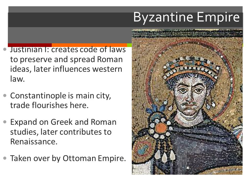 Byzantine Empire Justinian I: creates code of laws to preserve and spread Roman ideas, later influences western law.