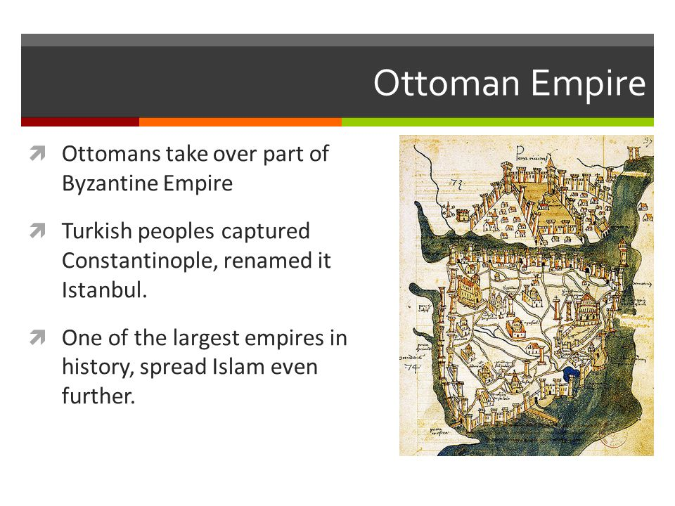 Ottoman Empire  Ottomans take over part of Byzantine Empire  Turkish peoples captured Constantinople, renamed it Istanbul.