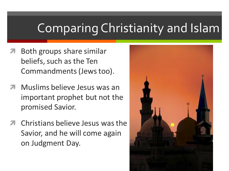 Comparing Christianity and Islam  Both groups share similar beliefs, such as the Ten Commandments (Jews too).