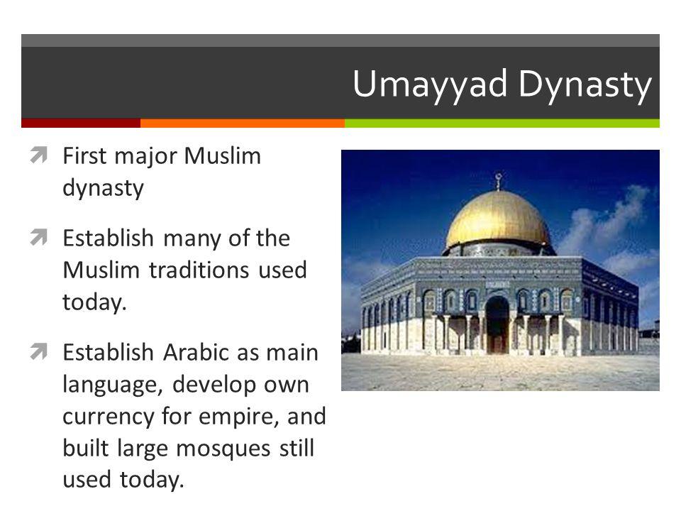 Umayyad Dynasty  First major Muslim dynasty  Establish many of the Muslim traditions used today.