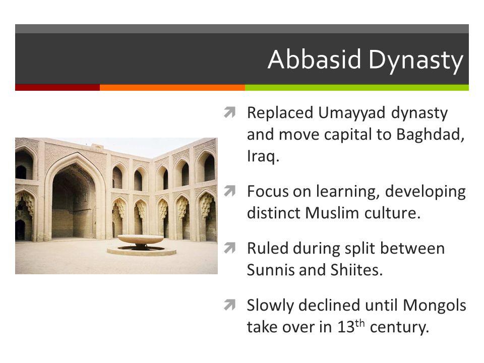 Abbasid Dynasty  Replaced Umayyad dynasty and move capital to Baghdad, Iraq.