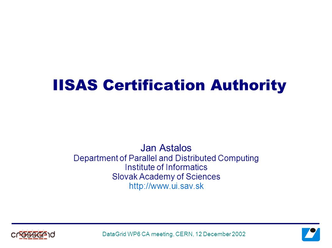 Datagrid wp6 ca meeting cern 12 december 2002 iisas 1 datagrid wp6 ca meeting cern 12 december 2002 iisas certification authority jan astalos department of parallel and distributed computing institute of xflitez Images