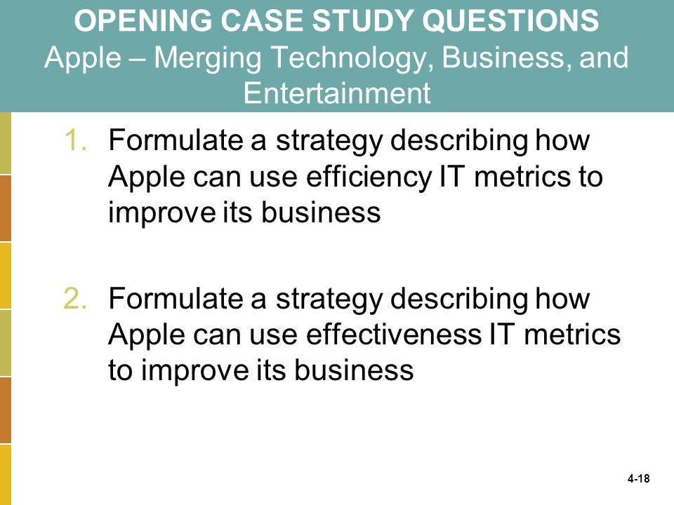 4-18 OPENING CASE STUDY QUESTIONS Apple – Merging Technology, Business, and Entertainment 1.Formulate a strategy describing how Apple can use efficiency IT metrics to improve its business 2.Formulate a strategy describing how Apple can use effectiveness IT metrics to improve its business