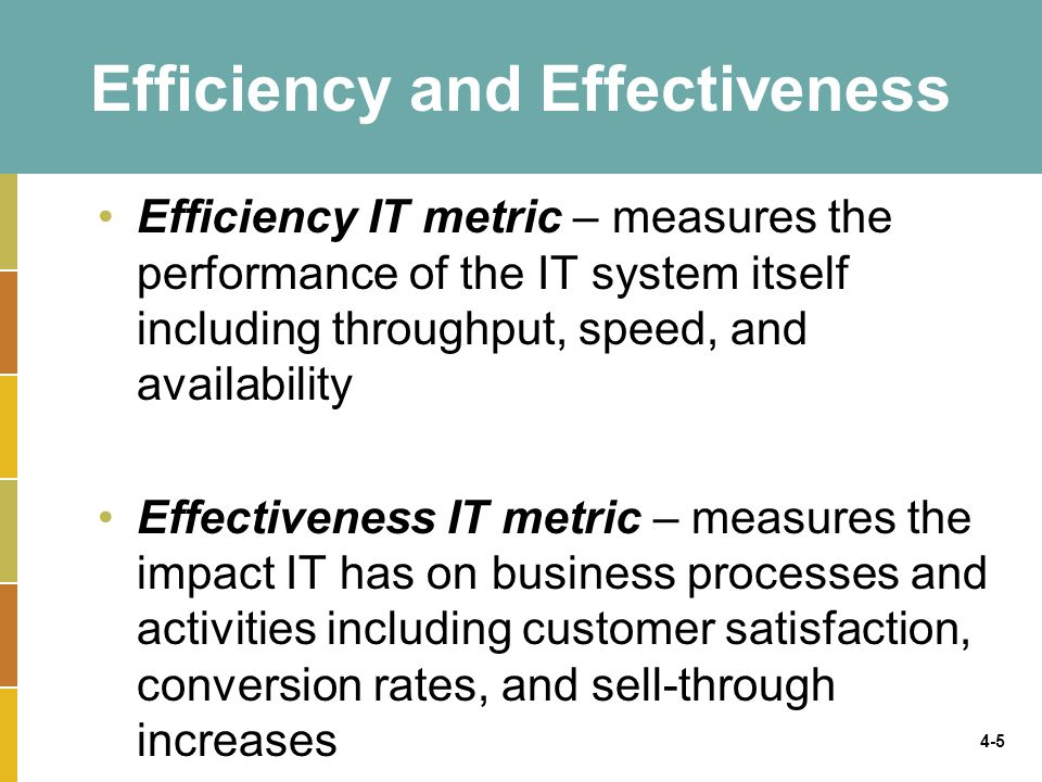 4-6 Benchmarking – Baselining Metrics Regardless of what is measured, how it is measured, and whether it is for the sake of efficiency or effectiveness, there must be benchmarks – baseline values the system seeks to attain Benchmarking – a process of continuously measuring system results, comparing those results to optimal system performance (benchmark values), and identifying steps and procedures to improve system performance