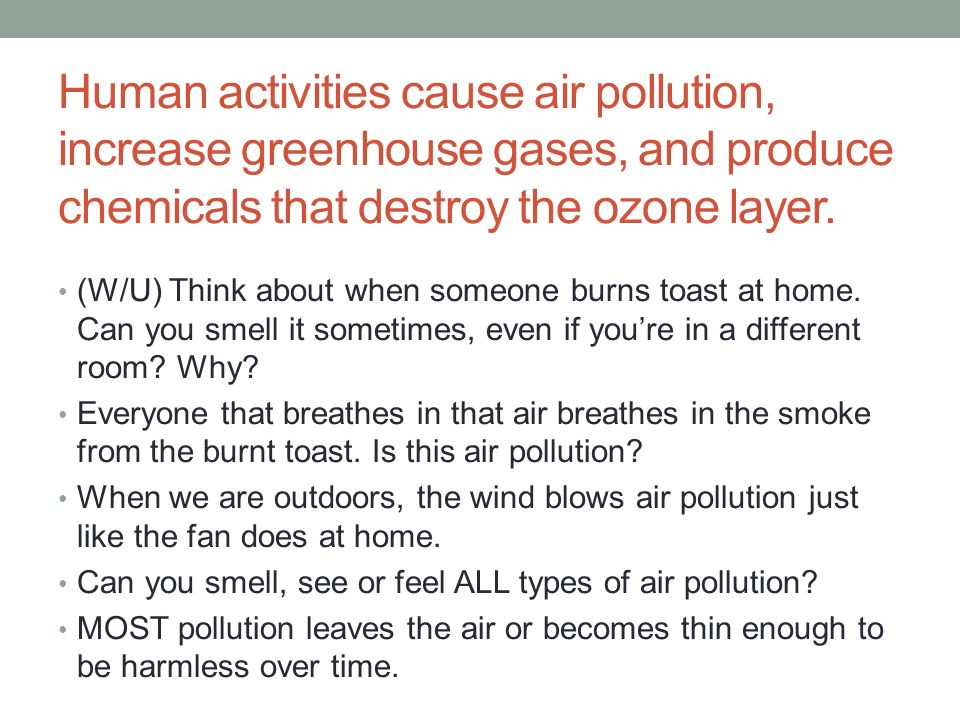 Human activities cause air pollution, increase greenhouse gases, and produce chemicals that destroy the ozone layer.