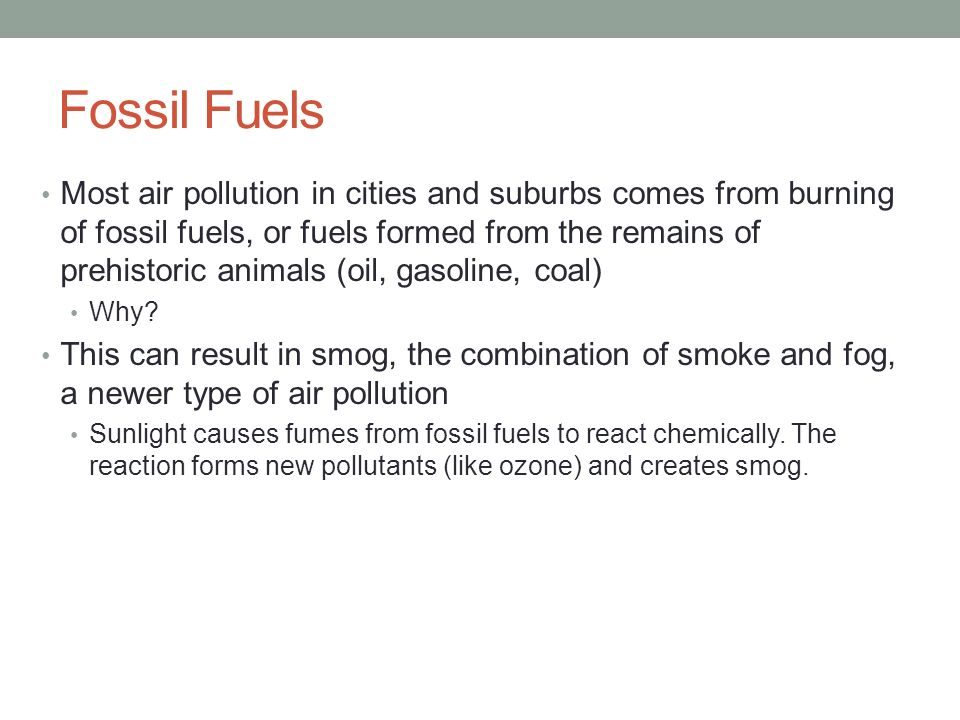 Fossil Fuels Most air pollution in cities and suburbs comes from burning of fossil fuels, or fuels formed from the remains of prehistoric animals (oil, gasoline, coal) Why.