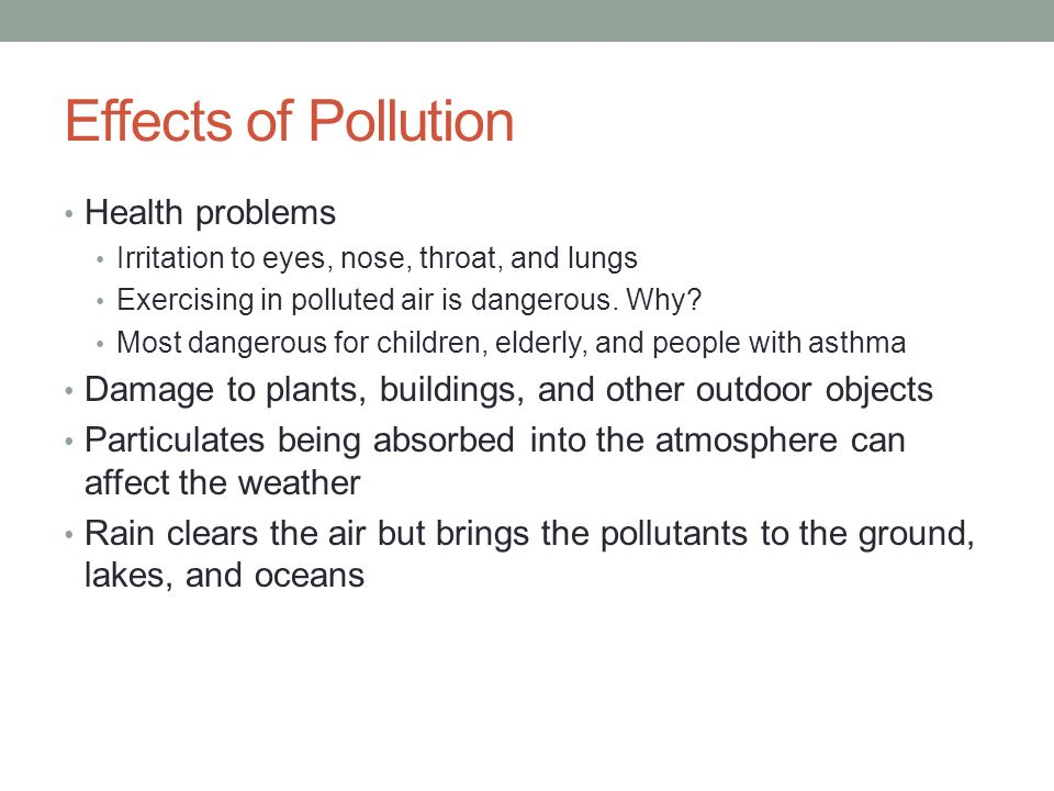 Effects of Pollution Health problems Irritation to eyes, nose, throat, and lungs Exercising in polluted air is dangerous.