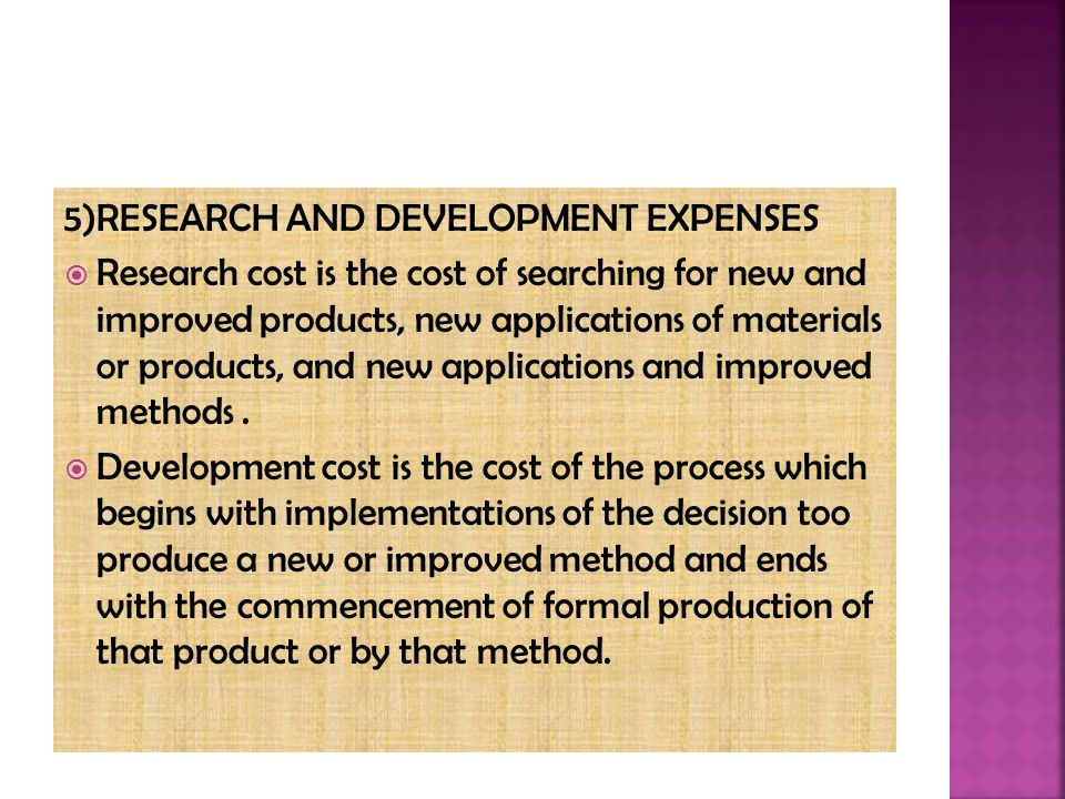 5)RESEARCH AND DEVELOPMENT EXPENSES  Research cost is the cost of searching for new and improved products, new applications of materials or products, and new applications and improved methods.