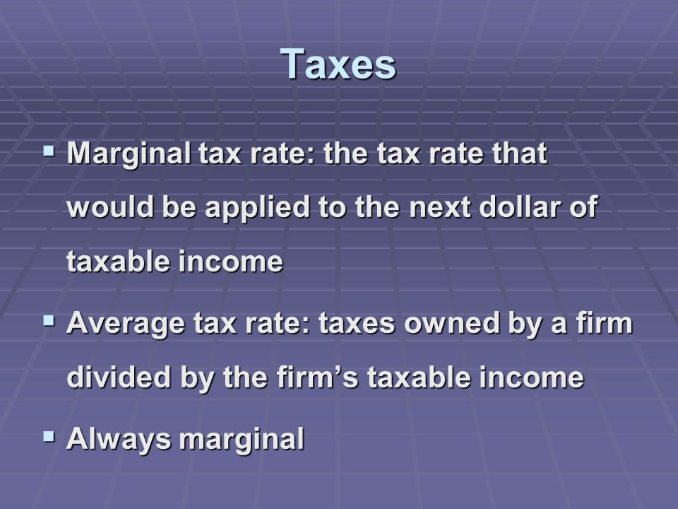Taxes  Marginal tax rate: the tax rate that would be applied to the next dollar of taxable income  Average tax rate: taxes owned by a firm divided by the firm's taxable income  Always marginal