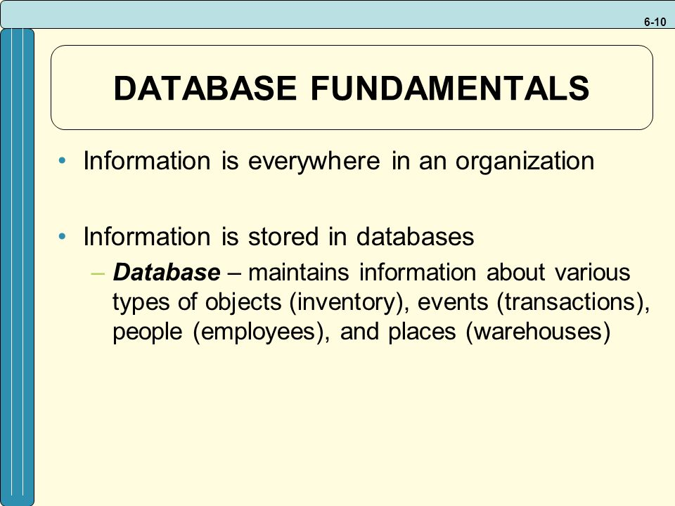 6-10 DATABASE FUNDAMENTALS Information is everywhere in an organization Information is stored in databases –Database – maintains information about various types of objects (inventory), events (transactions), people (employees), and places (warehouses)