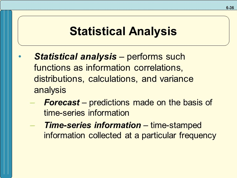 6-36 Statistical Analysis Statistical analysis – performs such functions as information correlations, distributions, calculations, and variance analysis –Forecast – predictions made on the basis of time-series information –Time-series information – time-stamped information collected at a particular frequency