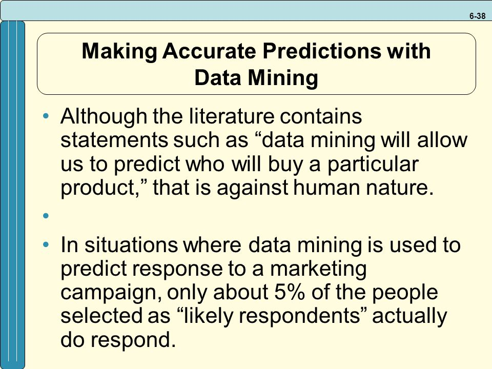 6-38 Making Accurate Predictions with Data Mining Although the literature contains statements such as data mining will allow us to predict who will buy a particular product, that is against human nature.