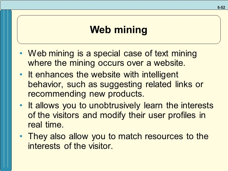 6-52 Web mining Web mining is a special case of text mining where the mining occurs over a website.