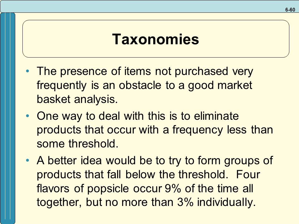 6-60 Taxonomies The presence of items not purchased very frequently is an obstacle to a good market basket analysis.