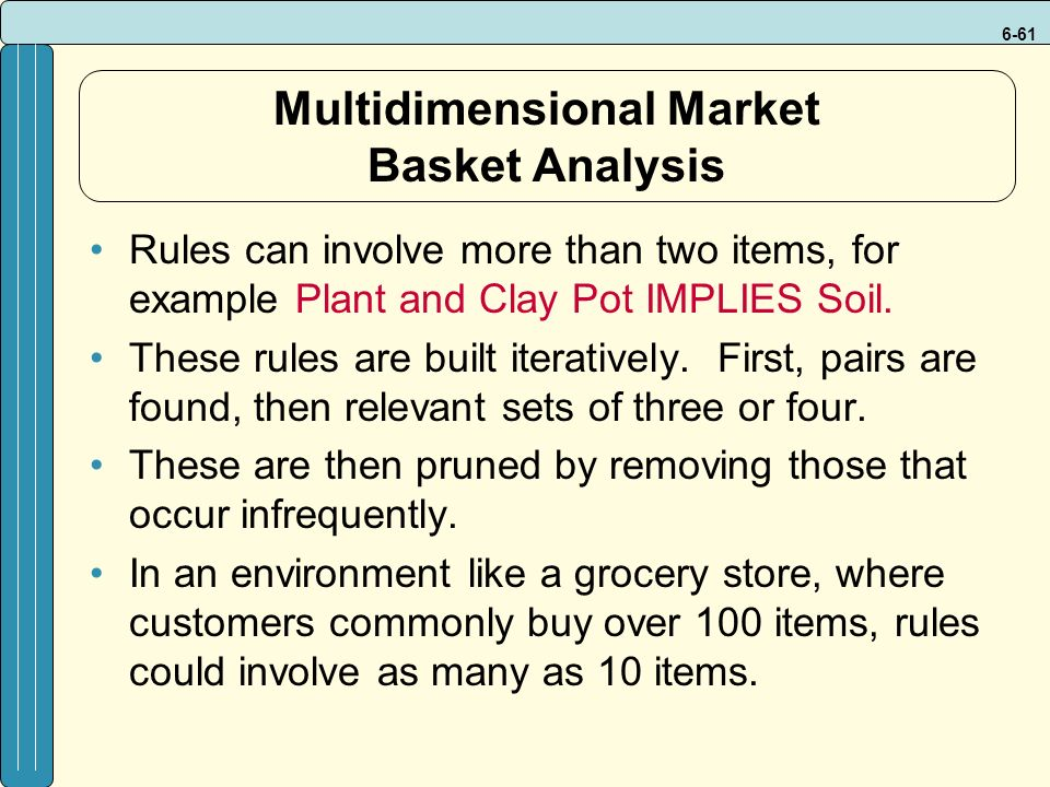 6-61 Multidimensional Market Basket Analysis Rules can involve more than two items, for example Plant and Clay Pot IMPLIES Soil.