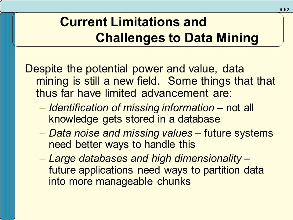 6-62 Current Limitations and Challenges to Data Mining Despite the potential power and value, data mining is still a new field.
