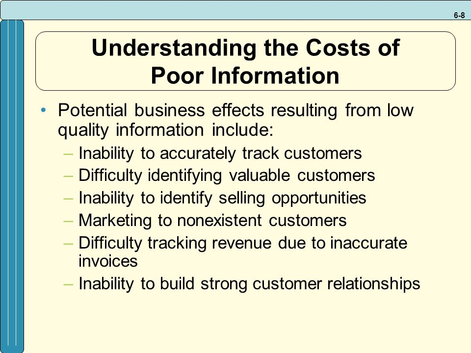 6-8 Understanding the Costs of Poor Information Potential business effects resulting from low quality information include: –Inability to accurately track customers –Difficulty identifying valuable customers –Inability to identify selling opportunities –Marketing to nonexistent customers –Difficulty tracking revenue due to inaccurate invoices –Inability to build strong customer relationships