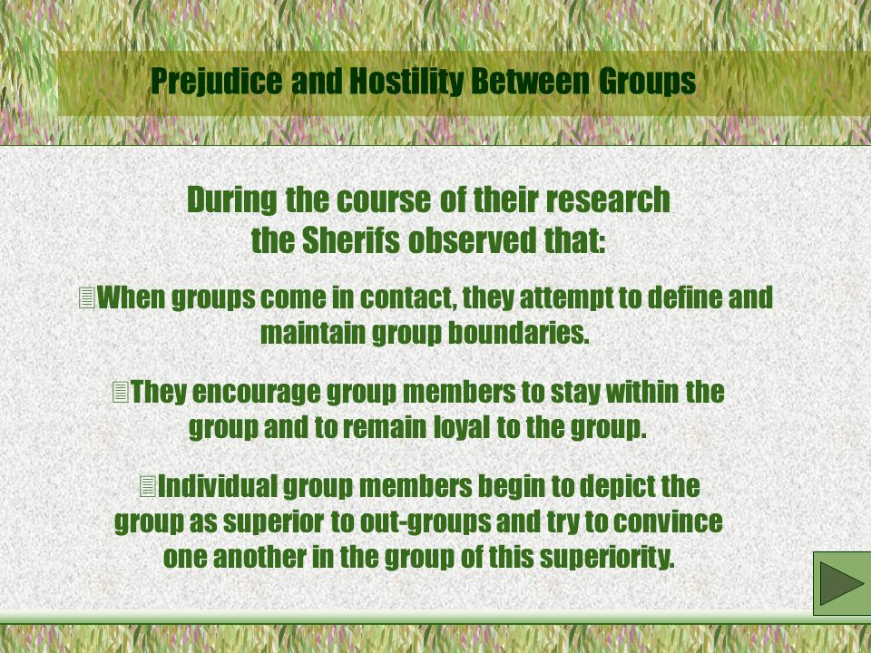 Prejudice and Hostility Between Groups During the course of their research the Sherifs observed that:  When groups come in contact, they attempt to define and maintain group boundaries.
