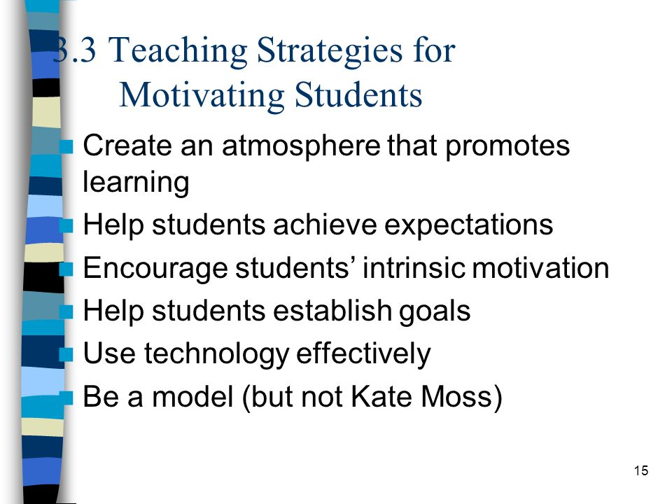 15 3.3 Teaching Strategies for Motivating Students Create an atmosphere that promotes learning Help students achieve expectations Encourage students'