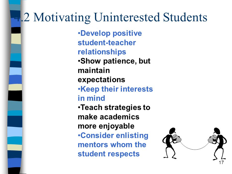 17 4.2 Motivating Uninterested Students Develop positive student-teacher relationships Show patience, but maintain expectations Keep their interests i
