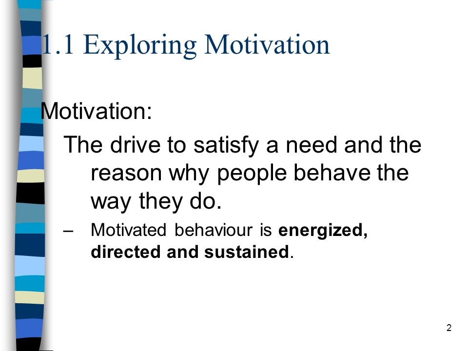 2 1.1 Exploring Motivation Motivation: The drive to satisfy a need and the reason why people behave the way they do. –Motivated behaviour is energized