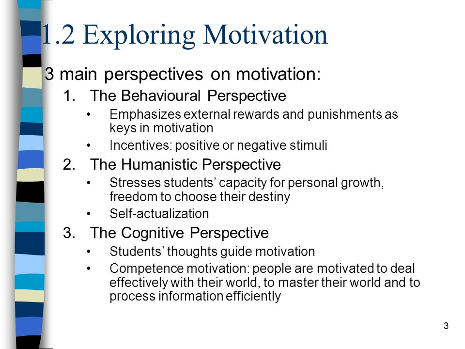 3 1.2 Exploring Motivation 3 main perspectives on motivation: 1.The Behavioural Perspective Emphasizes external rewards and punishments as keys in mot
