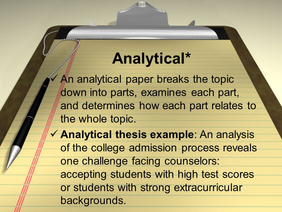 Analytical* An analytical paper breaks the topic down into parts, examines each part, and determines how each part relates to the whole topic.