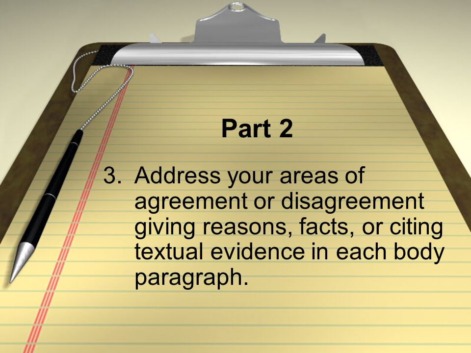 Part 2 3.Address your areas of agreement or disagreement giving reasons, facts, or citing textual evidence in each body paragraph.