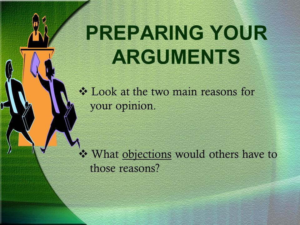 PREPARING YOUR ARGUMENTS  Look at the two main reasons for your opinion.
