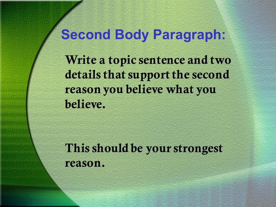 Second Body Paragraph: Write a topic sentence and two details that support the second reason you believe what you believe.