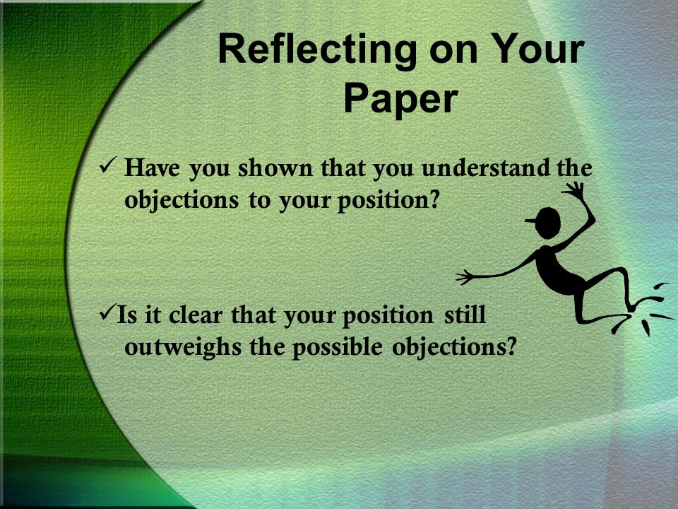 Reflecting on Your Paper Have you shown that you understand the objections to your position.