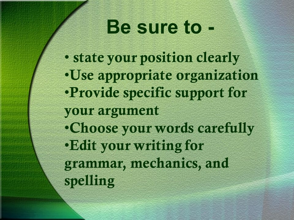 Be sure to - state your position clearly Use appropriate organization Provide specific support for your argument Choose your words carefully Edit your writing for grammar, mechanics, and spelling