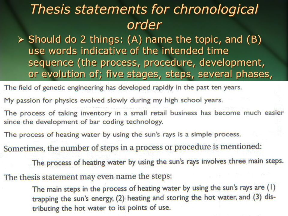 Thesis statements for chronological order  Should do 2 things: (A) name the topic, and (B) use words indicative of the intended time sequence (the process, procedure, development, or evolution of; five stages, steps, several phases, etc.)