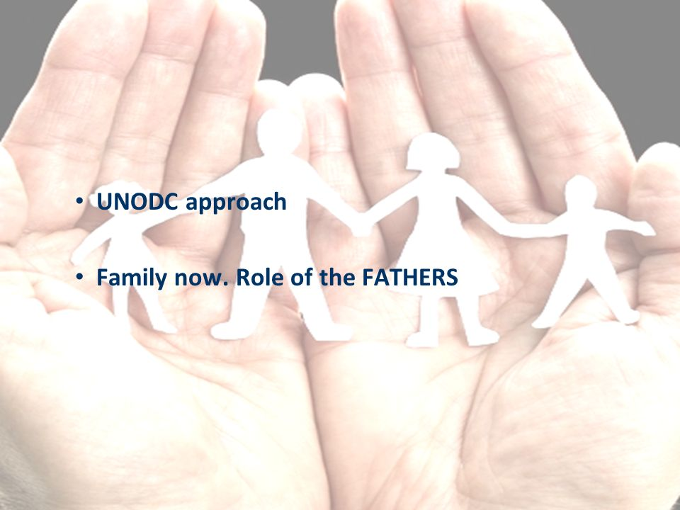 UNODC approach Family now. Role of the FATHERS