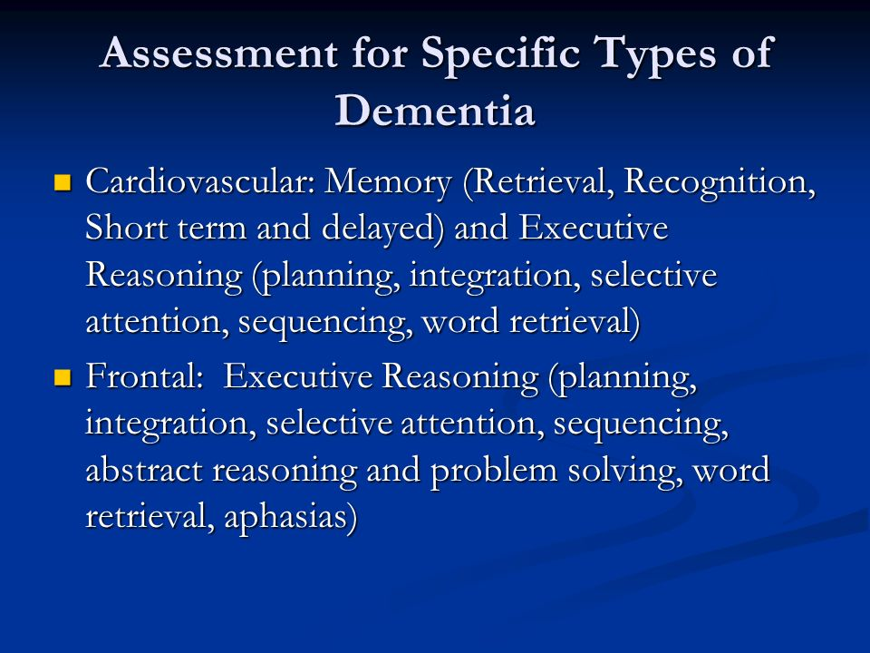 Assessment for Specific Types of Dementia Cardiovascular: Memory (Retrieval, Recognition, Short term and delayed) and Executive Reasoning (planning, integration, selective attention, sequencing, word retrieval) Cardiovascular: Memory (Retrieval, Recognition, Short term and delayed) and Executive Reasoning (planning, integration, selective attention, sequencing, word retrieval) Frontal: Executive Reasoning (planning, integration, selective attention, sequencing, abstract reasoning and problem solving, word retrieval, aphasias) Frontal: Executive Reasoning (planning, integration, selective attention, sequencing, abstract reasoning and problem solving, word retrieval, aphasias)