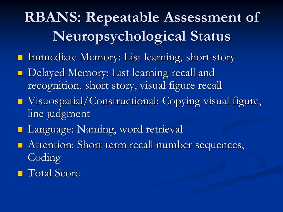 RBANS: Repeatable Assessment of Neuropsychological Status Immediate Memory: List learning, short story Immediate Memory: List learning, short story Delayed Memory: List learning recall and recognition, short story, visual figure recall Delayed Memory: List learning recall and recognition, short story, visual figure recall Visuospatial/Constructional: Copying visual figure, line judgment Visuospatial/Constructional: Copying visual figure, line judgment Language: Naming, word retrieval Language: Naming, word retrieval Attention: Short term recall number sequences, Coding Attention: Short term recall number sequences, Coding Total Score Total Score