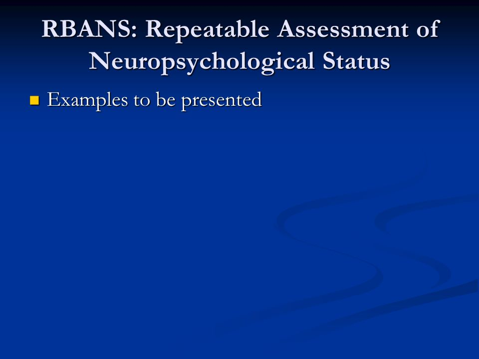 RBANS: Repeatable Assessment of Neuropsychological Status Examples to be presented Examples to be presented