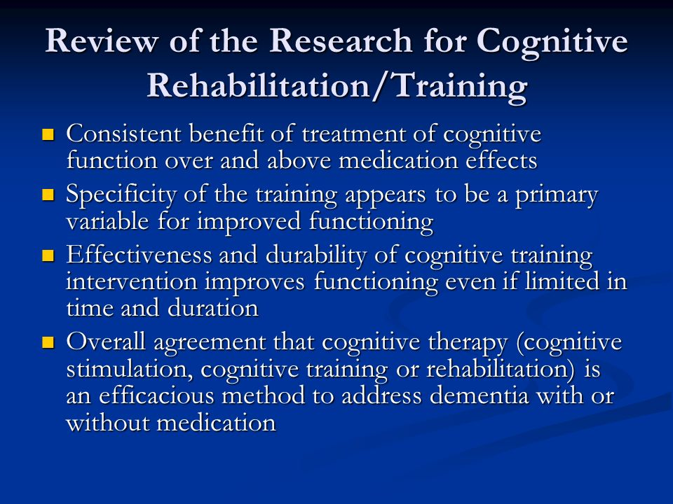 Review of the Research for Cognitive Rehabilitation/Training Consistent benefit of treatment of cognitive function over and above medication effects Consistent benefit of treatment of cognitive function over and above medication effects Specificity of the training appears to be a primary variable for improved functioning Specificity of the training appears to be a primary variable for improved functioning Effectiveness and durability of cognitive training intervention improves functioning even if limited in time and duration Effectiveness and durability of cognitive training intervention improves functioning even if limited in time and duration Overall agreement that cognitive therapy (cognitive stimulation, cognitive training or rehabilitation) is an efficacious method to address dementia with or without medication Overall agreement that cognitive therapy (cognitive stimulation, cognitive training or rehabilitation) is an efficacious method to address dementia with or without medication