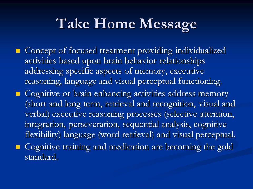 Take Home Message Concept of focused treatment providing individualized activities based upon brain behavior relationships addressing specific aspects of memory, executive reasoning, language and visual perceptual functioning.