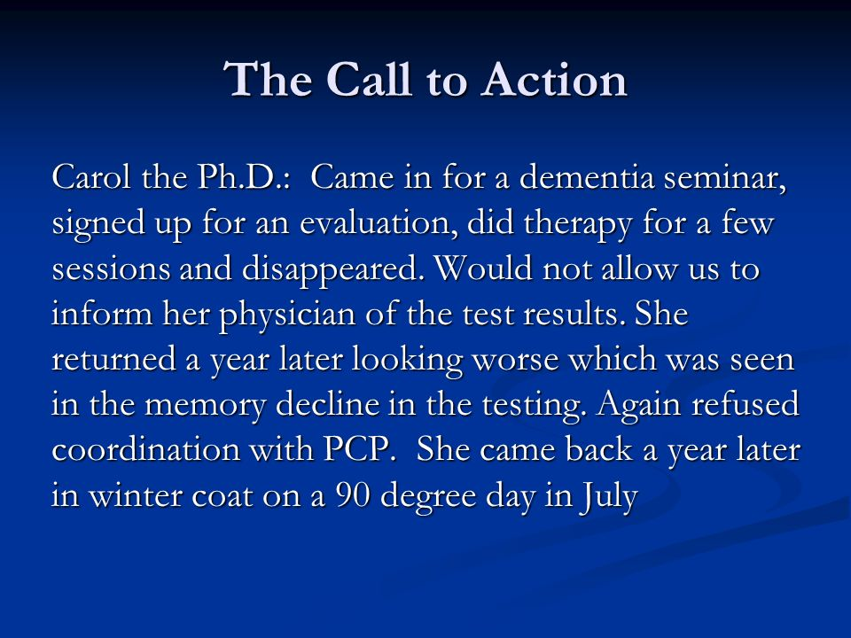 The Call to Action Carol the Ph.D.: Came in for a dementia seminar, signed up for an evaluation, did therapy for a few sessions and disappeared.
