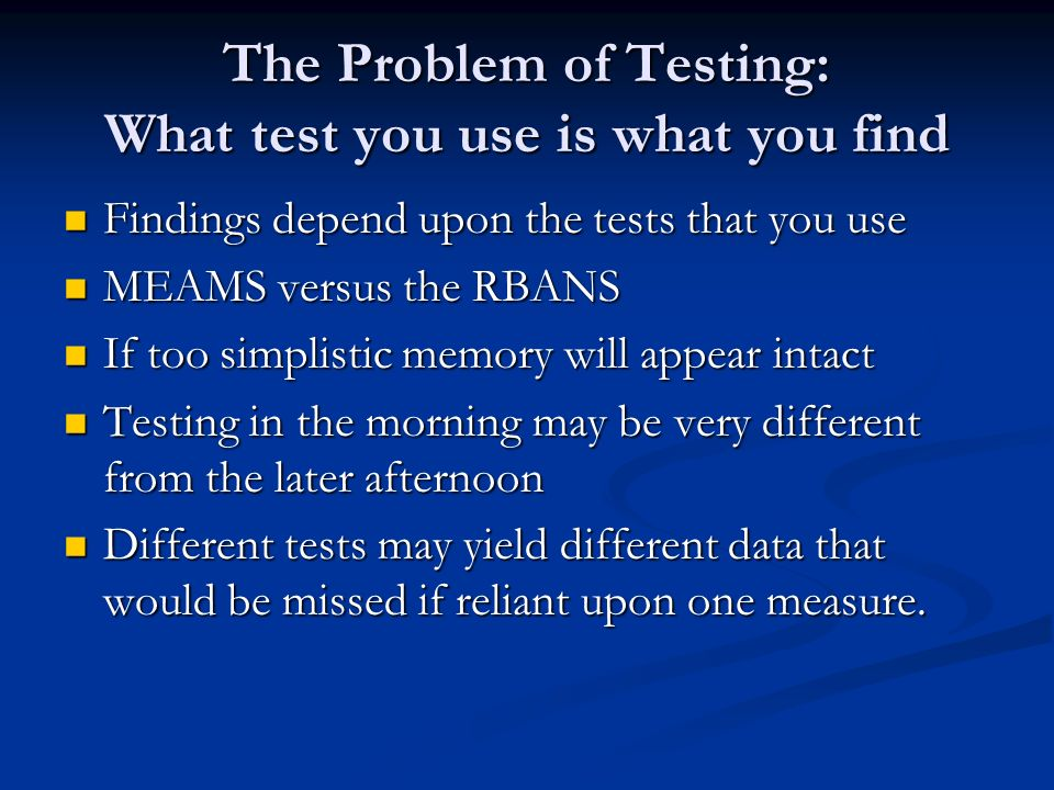 The Problem of Testing: What test you use is what you find Findings depend upon the tests that you use Findings depend upon the tests that you use MEAMS versus the RBANS MEAMS versus the RBANS If too simplistic memory will appear intact If too simplistic memory will appear intact Testing in the morning may be very different from the later afternoon Testing in the morning may be very different from the later afternoon Different tests may yield different data that would be missed if reliant upon one measure.