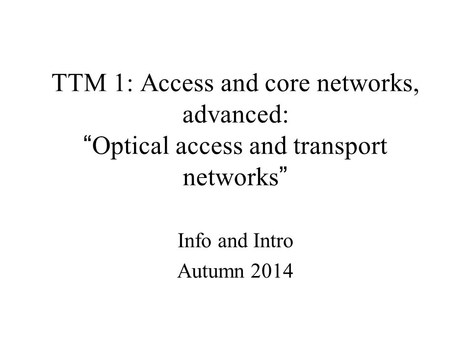 TTM 1: Access and core networks, advanced: Optical access and transport networks Info and Intro Autumn 2014