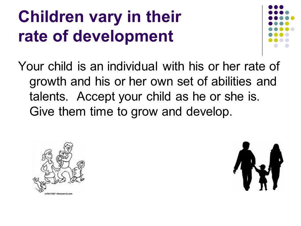 Children vary in their rate of development Your child is an individual with his or her rate of growth and his or her own set of abilities and talents.
