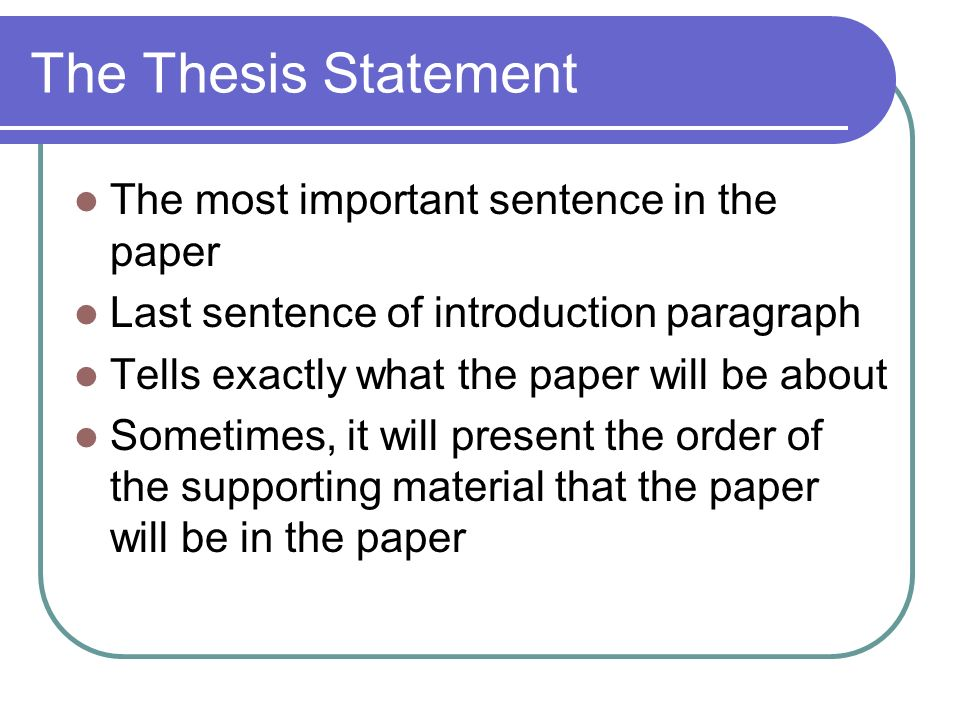The Thesis Statement The most important sentence in the paper Last sentence of introduction paragraph Tells exactly what the paper will be about Sometimes, it will present the order of the supporting material that the paper will be in the paper