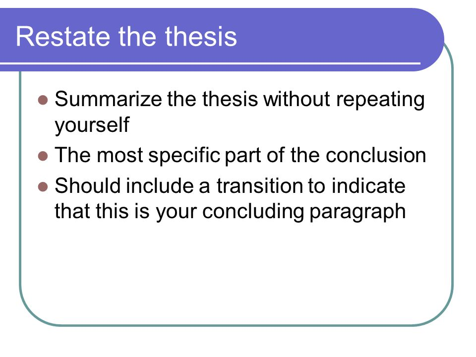 Restate the thesis Summarize the thesis without repeating yourself The most specific part of the conclusion Should include a transition to indicate that this is your concluding paragraph